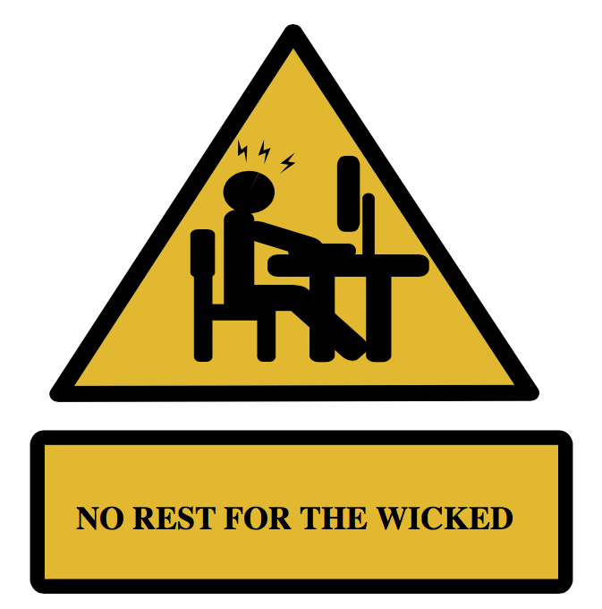 Remember, there is No Rest for the Wicked :)